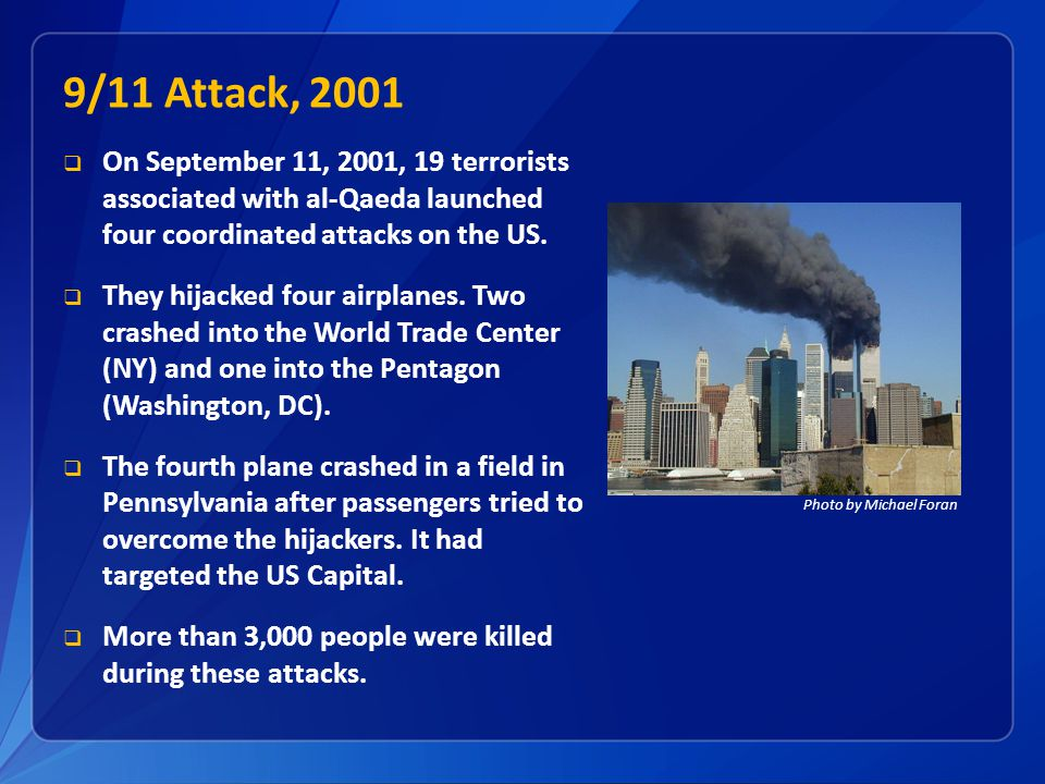 9/11 Attack, 2001 On September 11, 2001, 19 terrorists associated with al-Qaeda launched four coordinated attacks on the US.