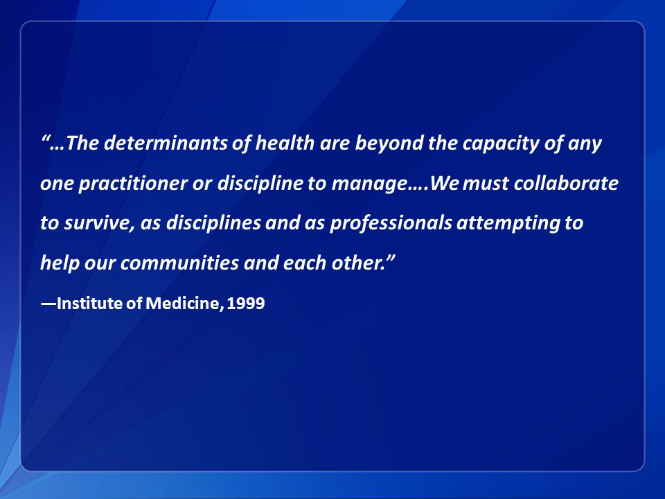 …The determinants of health are beyond the capacity of any one practitioner or discipline to manage….We must collaborate to survive, as disciplines and as professionals attempting to help our communities and each other.