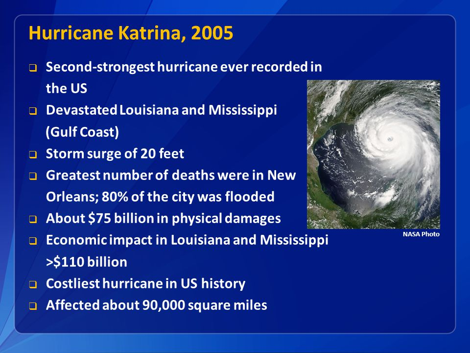 Hurricane Katrina, 2005 Second-strongest hurricane ever recorded in the US. Devastated Louisiana and Mississippi.