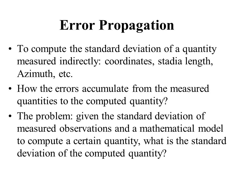 Error Propagation To compute the standard deviation of a quantity measured indirectly: coordinates, stadia length, Azimuth, etc.