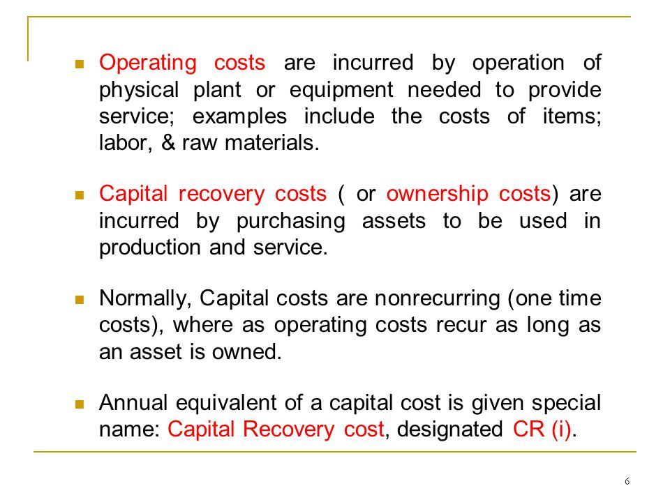 Operating costs are incurred by operation of physical plant or equipment needed to provide service; examples include the costs of items; labor, & raw materials.