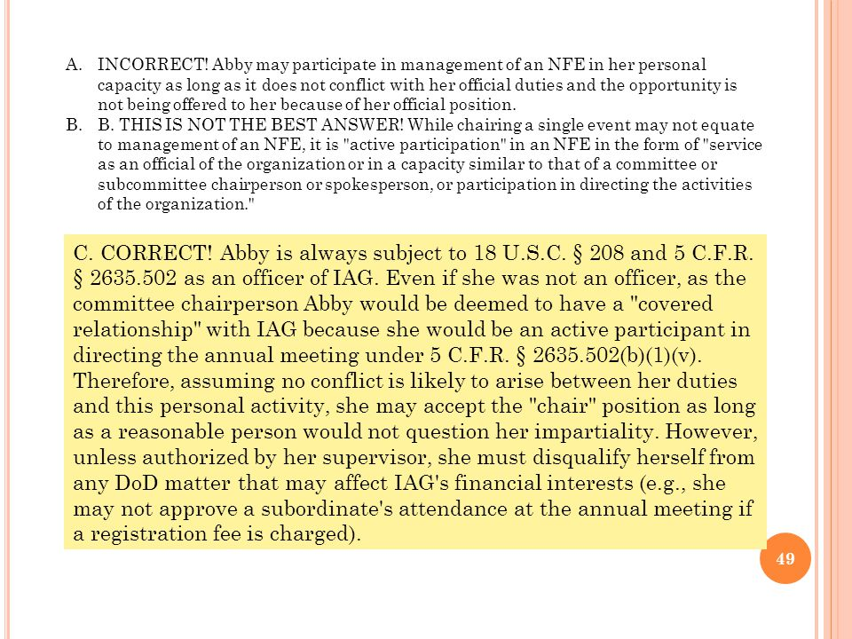 INCORRECT! Abby may participate in management of an NFE in her personal capacity as long as it does not conflict with her official duties and the opportunity is not being offered to her because of her official position.