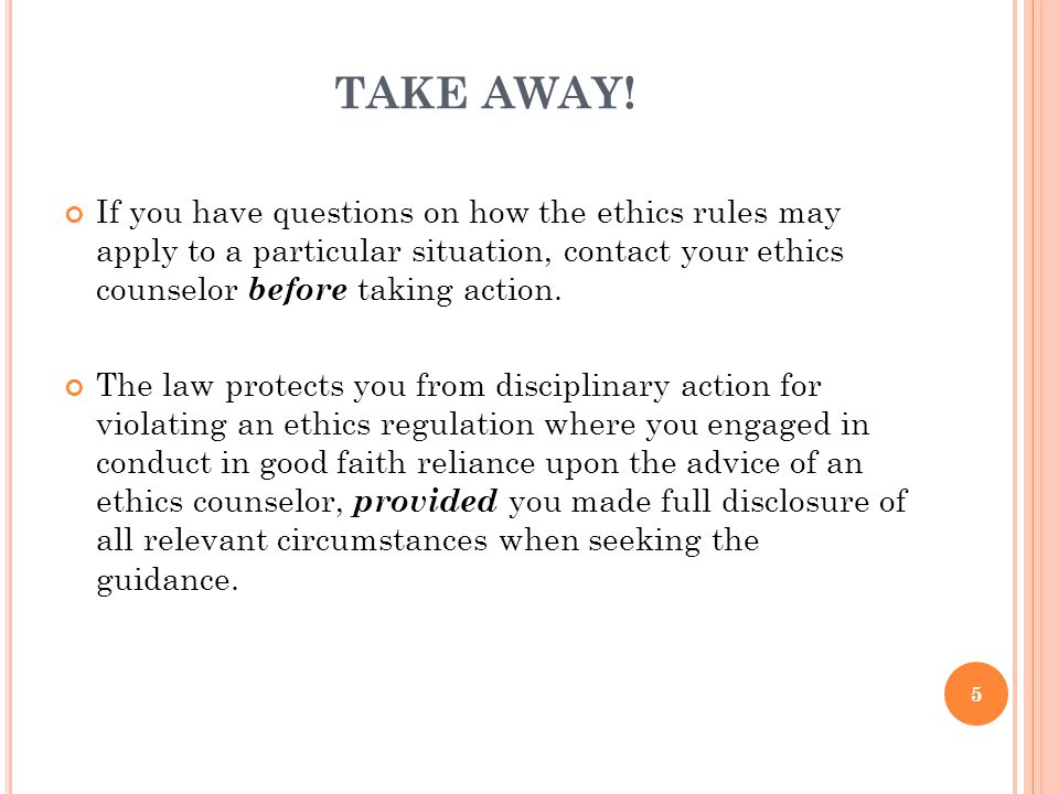 TAKE AWAY! If you have questions on how the ethics rules may apply to a particular situation, contact your ethics counselor before taking action.
