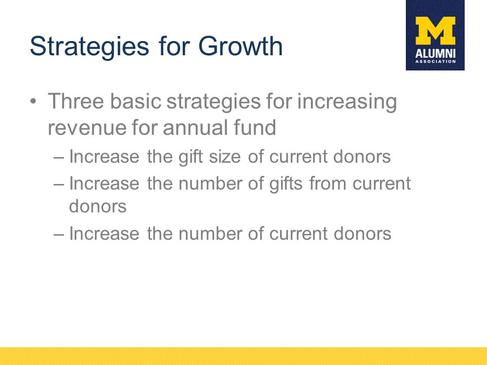 Strategies for Growth Three basic strategies for increasing revenue for annual fund. Increase the gift size of current donors.