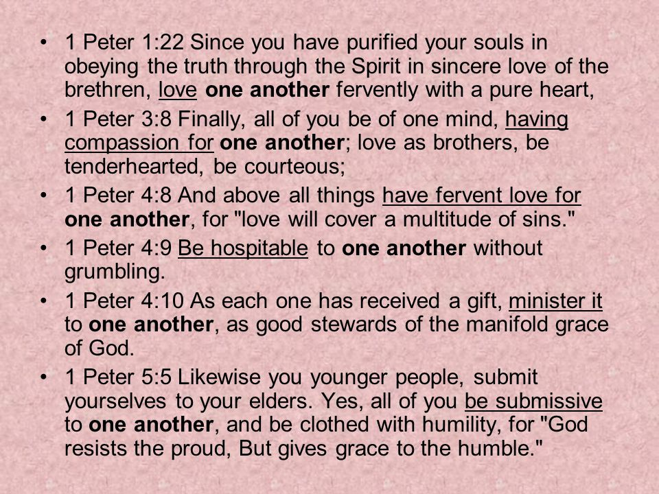 1 Peter 1:22 Since you have purified your souls in obeying the truth through the Spirit in sincere love of the brethren, love one another fervently with a pure heart,