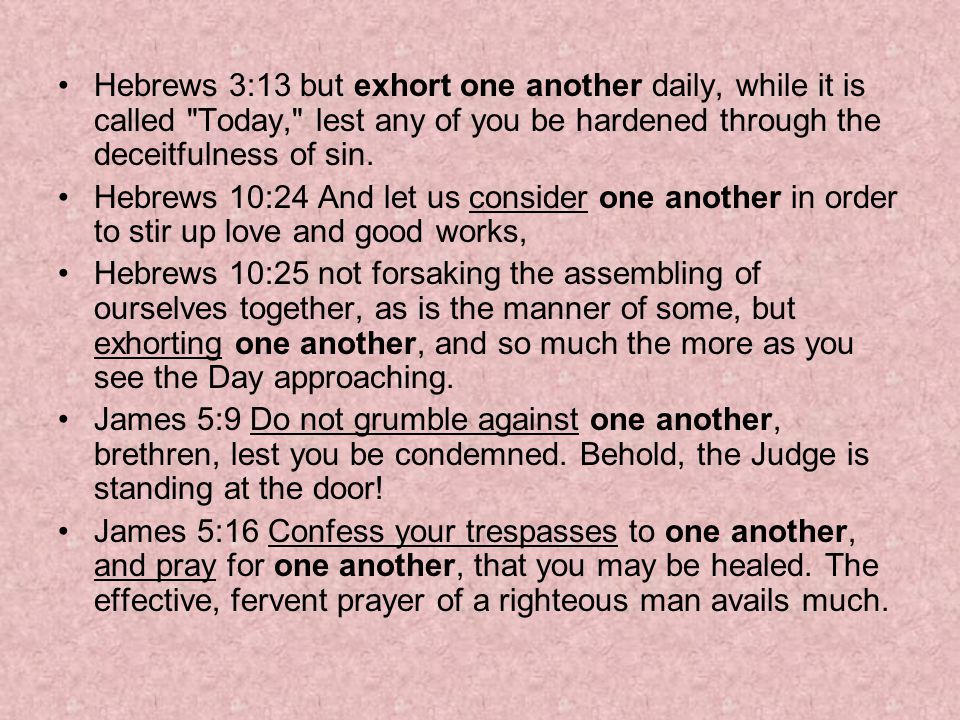 Hebrews 3:13 but exhort one another daily, while it is called Today, lest any of you be hardened through the deceitfulness of sin.