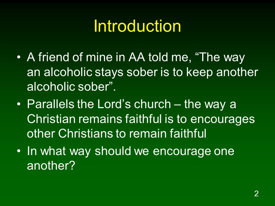 Introduction A friend of mine in AA told me, The way an alcoholic stays sober is to keep another alcoholic sober .