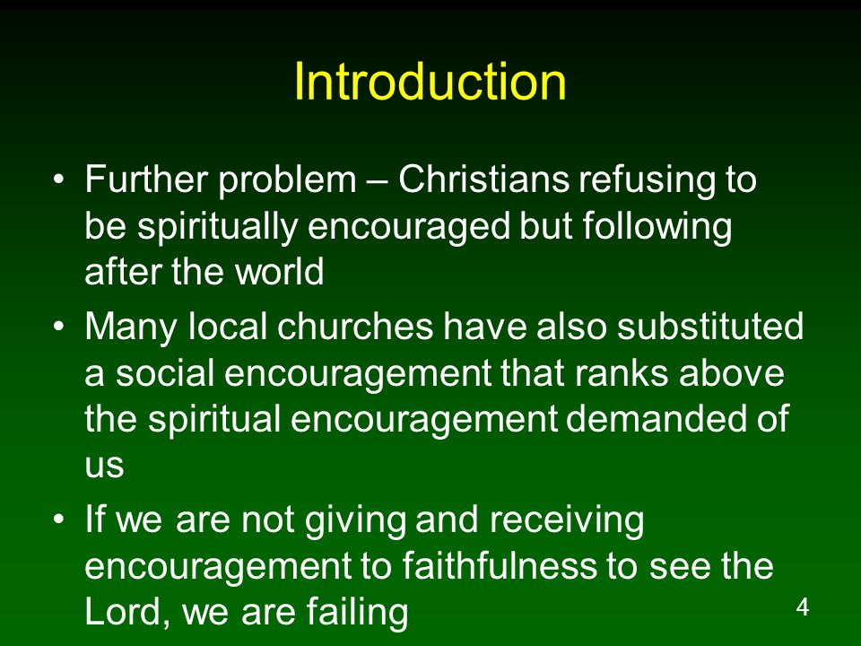Introduction Further problem – Christians refusing to be spiritually encouraged but following after the world.