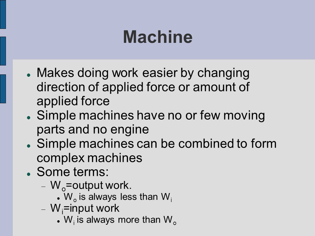 Machine Makes doing work easier by changing direction of applied force or amount of applied force.