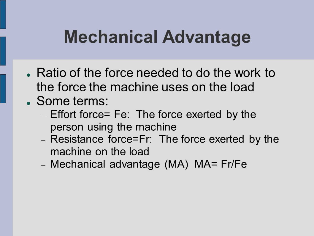 Mechanical Advantage Ratio of the force needed to do the work to the force the machine uses on the load.