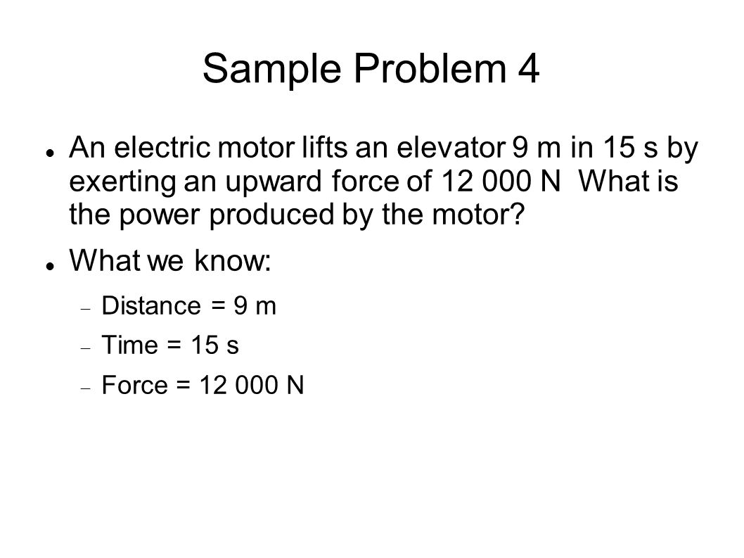 Sample Problem 4 An electric motor lifts an elevator 9 m in 15 s by exerting an upward force of 12 000 N What is the power produced by the motor