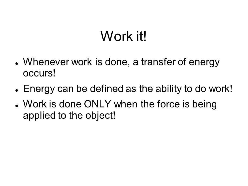 Work it! Whenever work is done, a transfer of energy occurs!