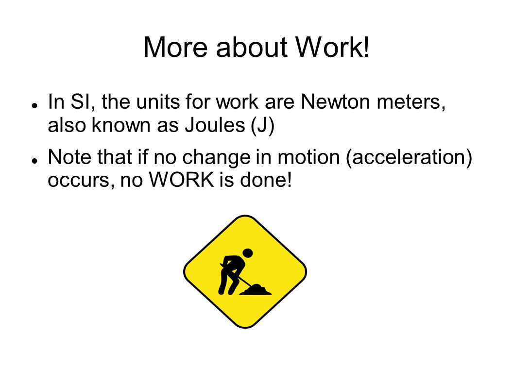 More about Work! In SI, the units for work are Newton meters, also known as Joules (J)‏