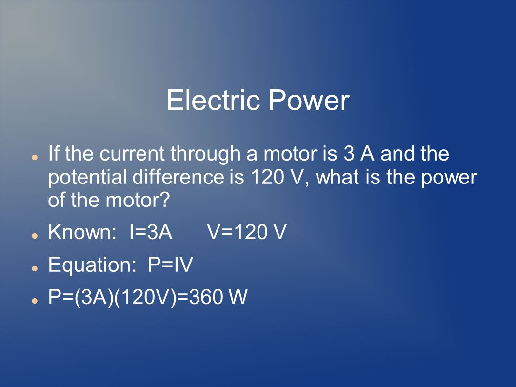 Electric Power If the current through a motor is 3 A and the potential difference is 120 V, what is the power of the motor