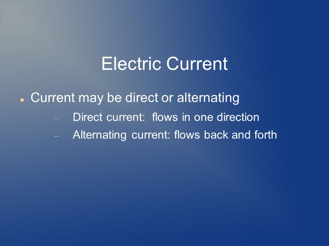 Electric Current Current may be direct or alternating
