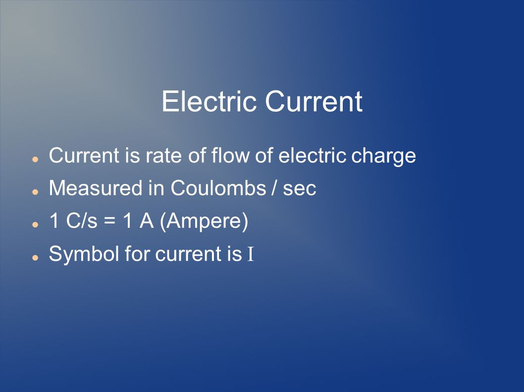 Electric Current Current is rate of flow of electric charge