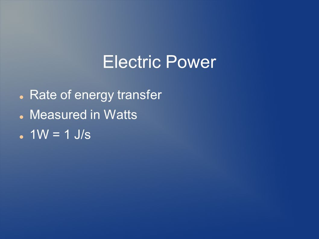 Electric Power Rate of energy transfer Measured in Watts 1W = 1 J/s