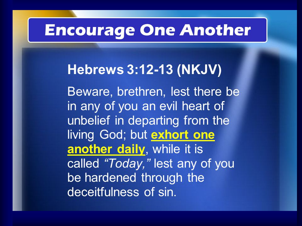 Encourage One Another Hebrews 3:12-13 (NKJV)