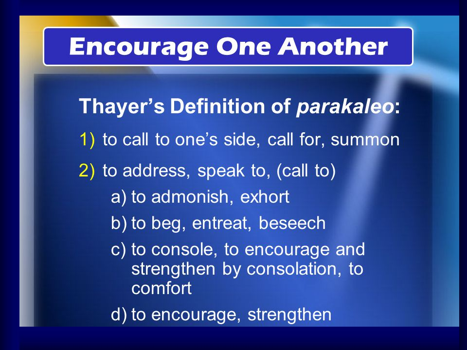 Encourage One Another Thayer's Definition of parakaleo: