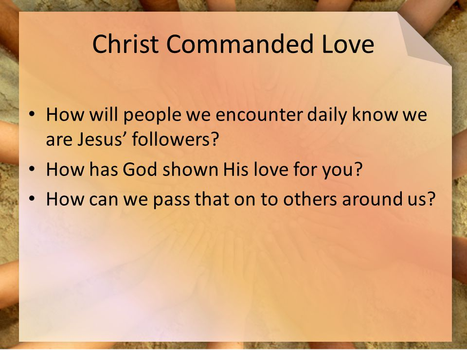 Christ Commanded Love How will people we encounter daily know we are Jesus' followers How has God shown His love for you