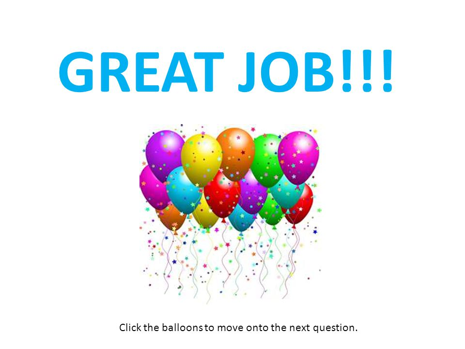 Click the balloons to move onto the next question.