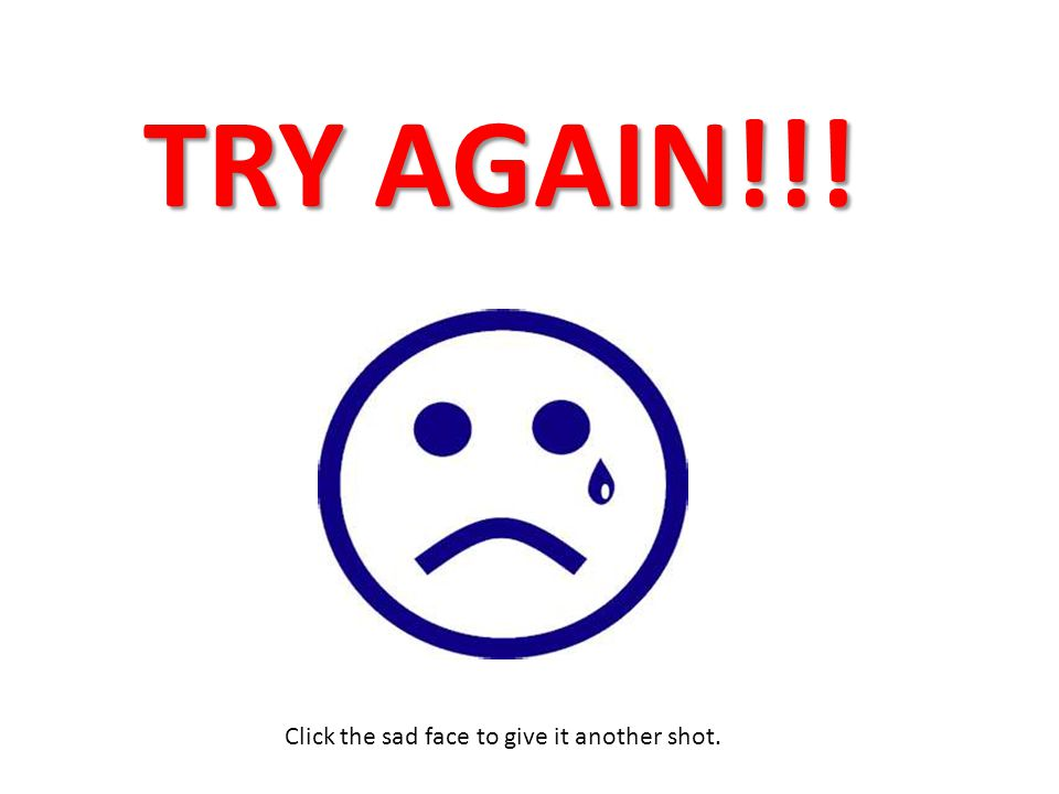 TRY AGAIN!!! Click the sad face to give it another shot.