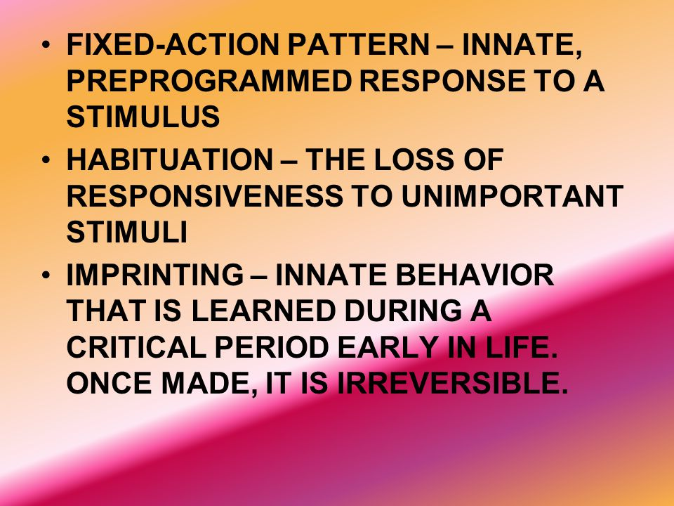 FIXED-ACTION PATTERN – INNATE, PREPROGRAMMED RESPONSE TO A STIMULUS