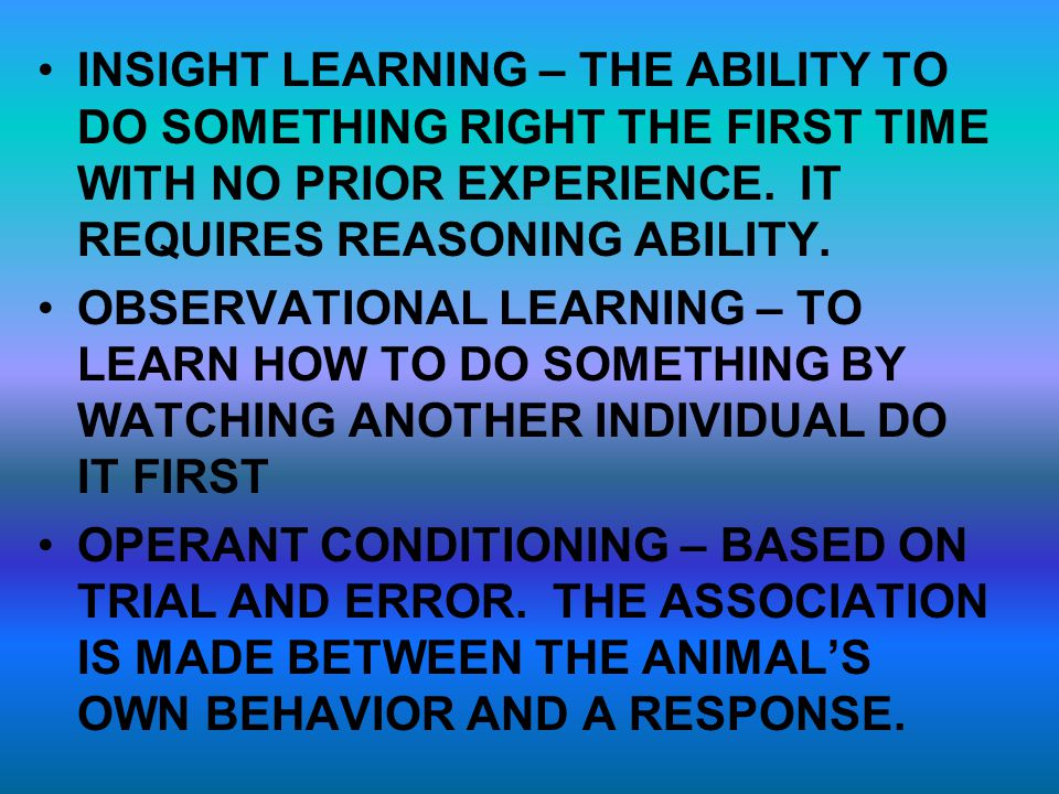 INSIGHT LEARNING – THE ABILITY TO DO SOMETHING RIGHT THE FIRST TIME WITH NO PRIOR EXPERIENCE. IT REQUIRES REASONING ABILITY.