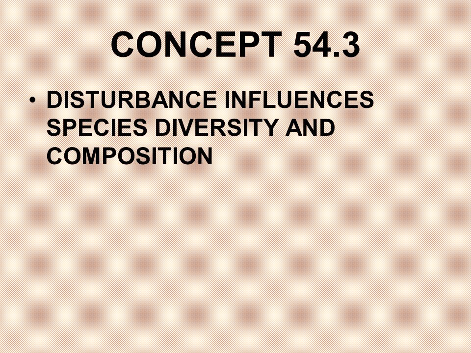 CONCEPT 54.3 DISTURBANCE INFLUENCES SPECIES DIVERSITY AND COMPOSITION
