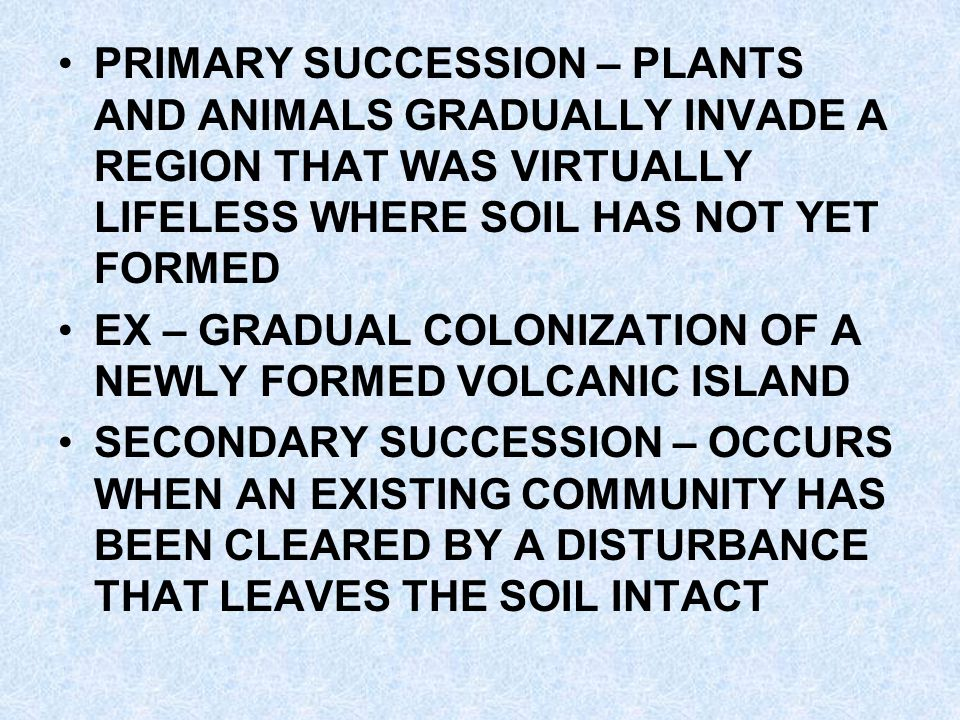 PRIMARY SUCCESSION – PLANTS AND ANIMALS GRADUALLY INVADE A REGION THAT WAS VIRTUALLY LIFELESS WHERE SOIL HAS NOT YET FORMED