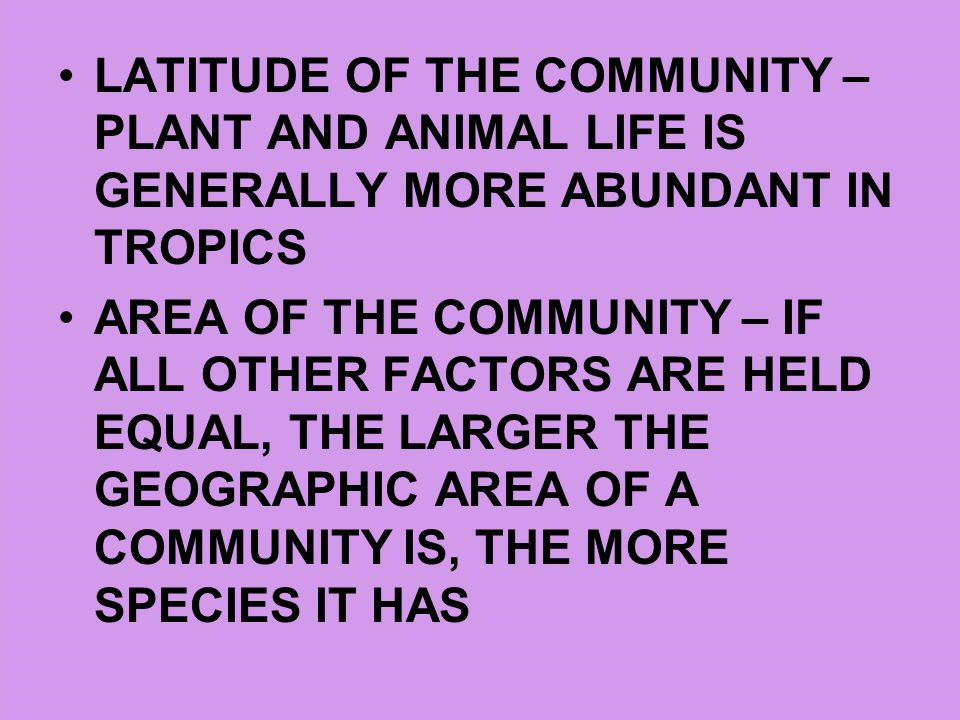 LATITUDE OF THE COMMUNITY – PLANT AND ANIMAL LIFE IS GENERALLY MORE ABUNDANT IN TROPICS