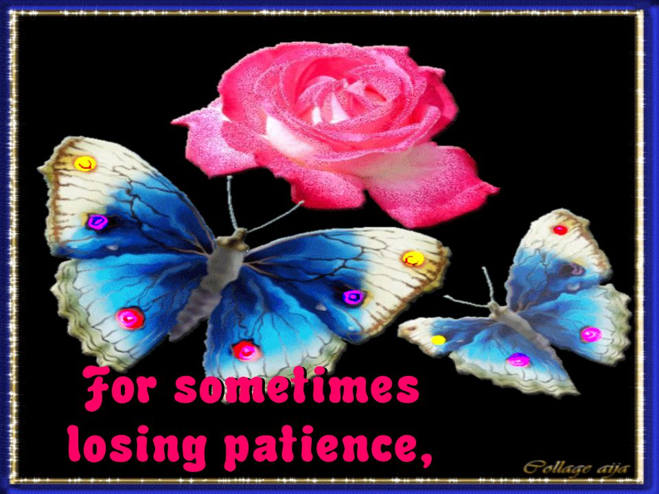 For sometimes losing patience,