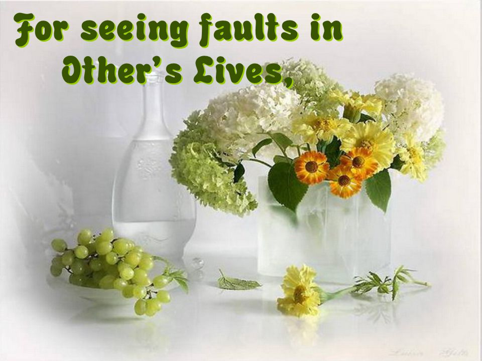 For seeing faults in Other's Lives,