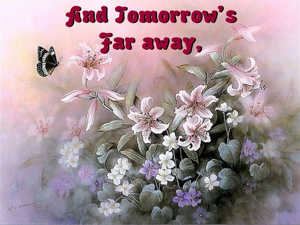 And Tomorrow's Far away,