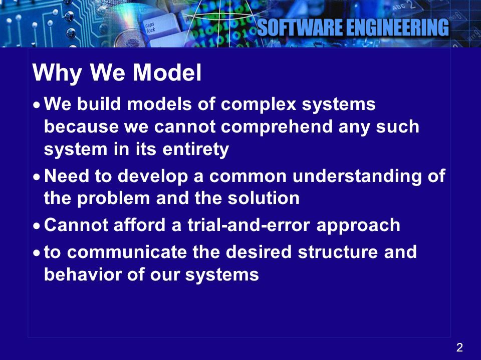 Why We Model We build models of complex systems because we cannot comprehend any such system in its entirety.