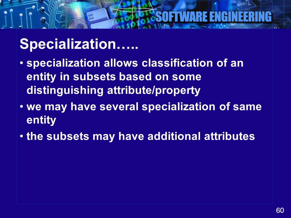 Specialization….. specialization allows classification of an entity in subsets based on some distinguishing attribute/property.