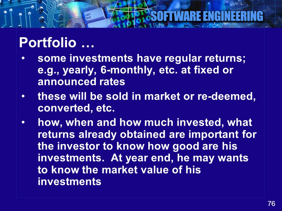 Portfolio … some investments have regular returns; e.g., yearly, 6-monthly, etc. at fixed or announced rates.