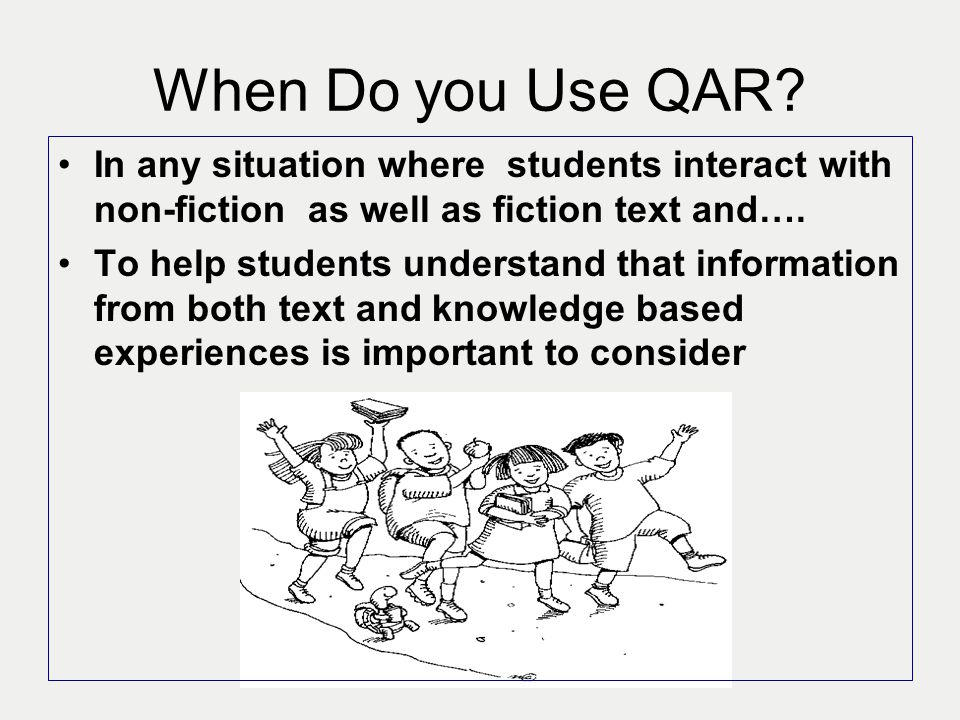 When Do you Use QAR In any situation where students interact with non-fiction as well as fiction text and….