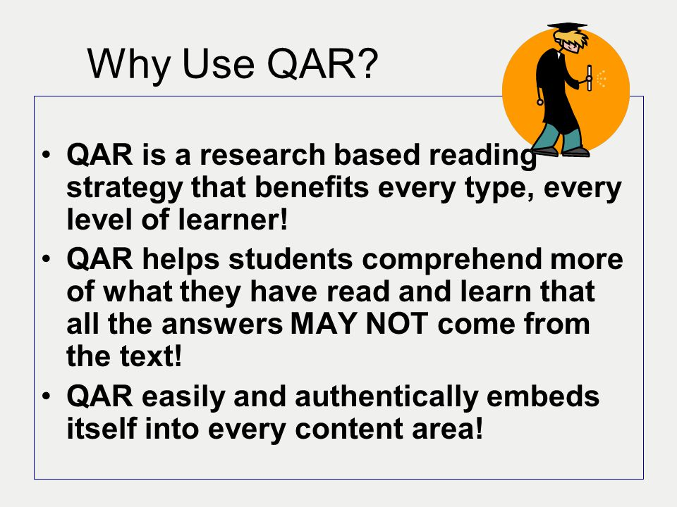 Why Use QAR QAR is a research based reading strategy that benefits every type, every level of learner!