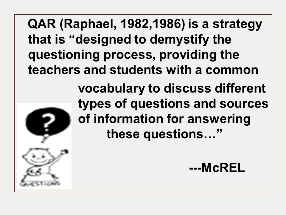 QAR (Raphael, 1982,1986) is a strategy that is designed to demystify the questioning process, providing the teachers and students with a common