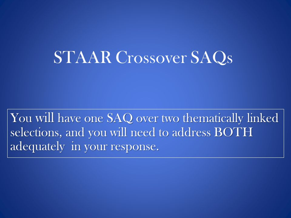 STAAR Crossover SAQs You will have one SAQ over two thematically linked selections, and you will need to address BOTH adequately in your response.