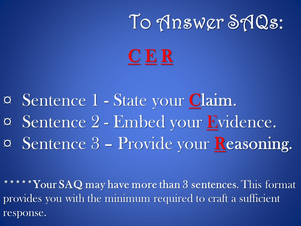 To Answer SAQs: C E R Sentence 1 - State your Claim.