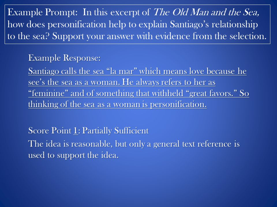 Example Prompt: In this excerpt of The Old Man and the Sea, how does personification help to explain Santiago's relationship to the sea Support your answer with evidence from the selection.