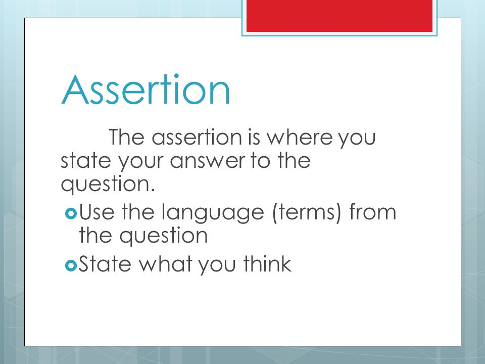 Assertion The assertion is where you state your answer to the question. Use the language (terms) from the question.