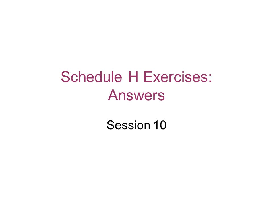 Schedule H Exercises: Answers