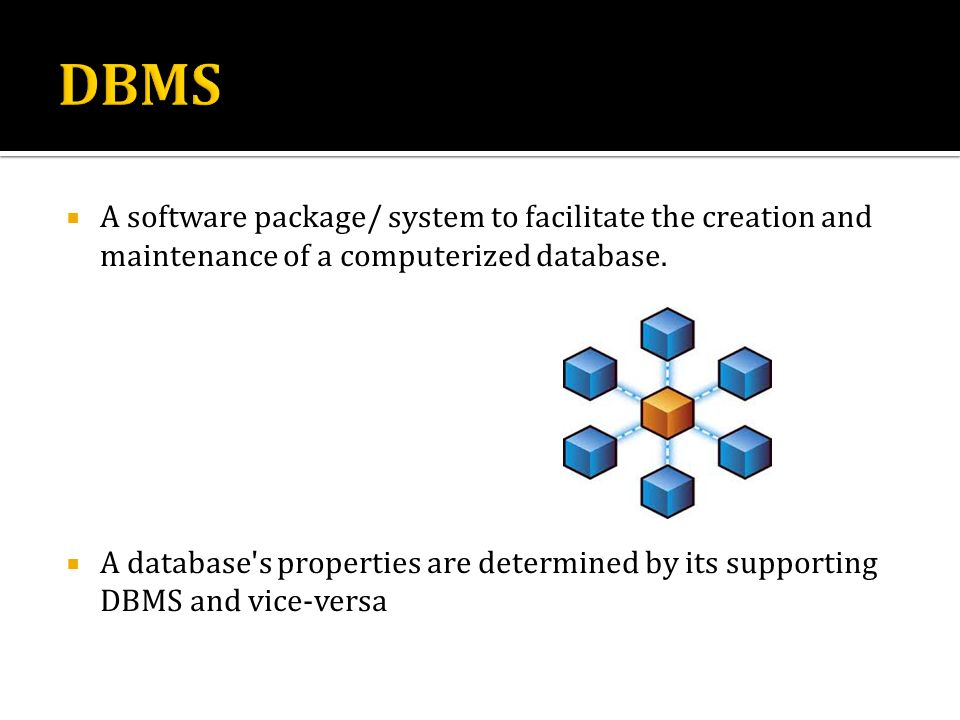 DBMS A software package/ system to facilitate the creation and maintenance of a computerized database.