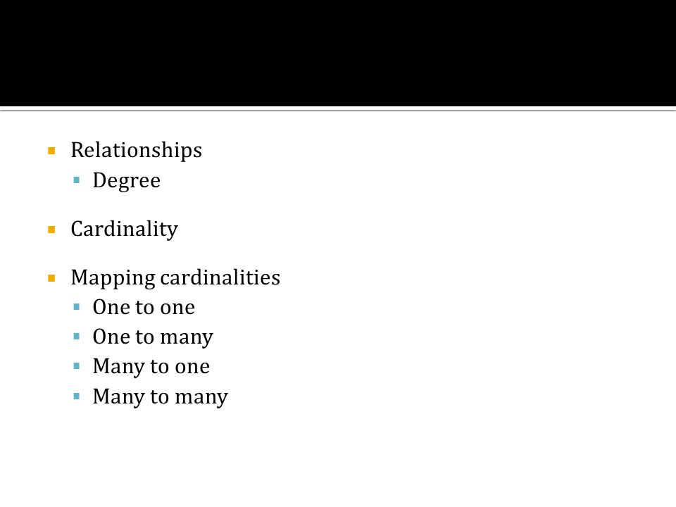 Relationships Degree. Cardinality. Mapping cardinalities. One to one. One to many. Many to one.