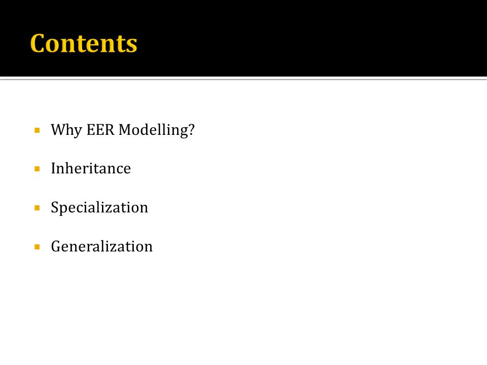 Contents Why EER Modelling Inheritance Specialization Generalization