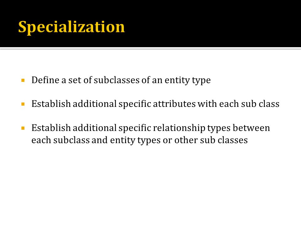 Specialization Define a set of subclasses of an entity type