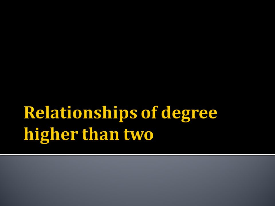 Relationships of degree higher than two
